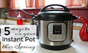 Instant Pot Cooking: 5 Ways to Use Your Instant Pot This Spring